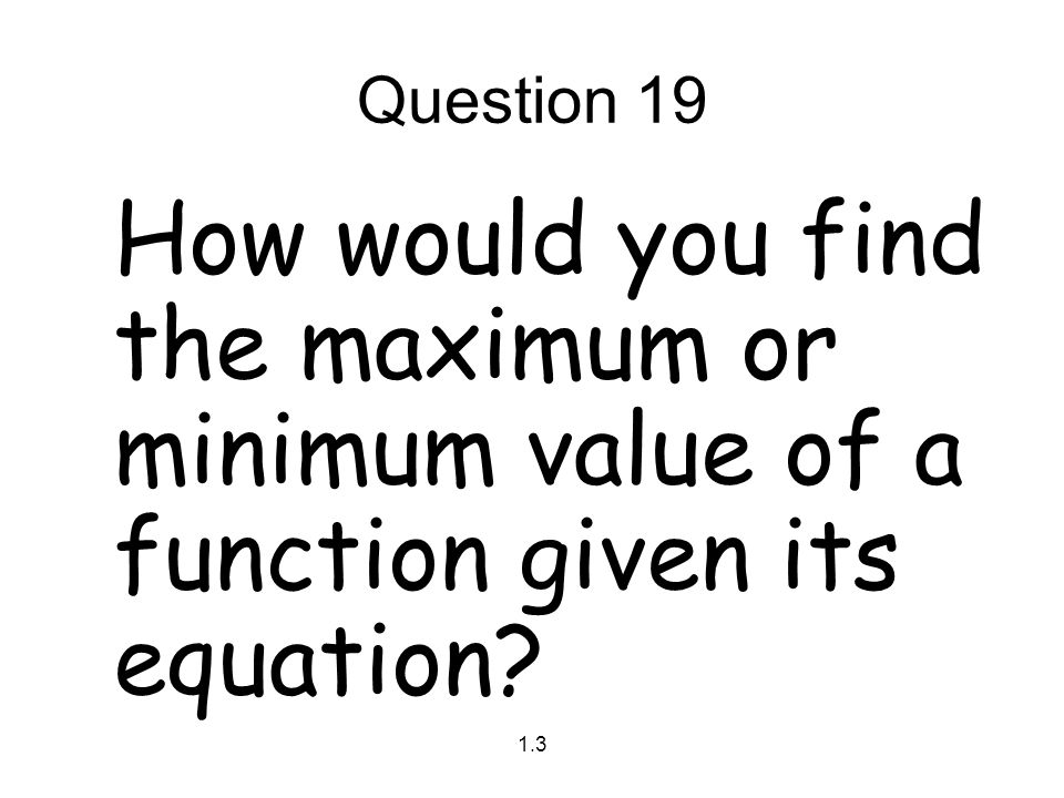 Question 19 How would you find the maximum or minimum value of a function given its equation 1.3