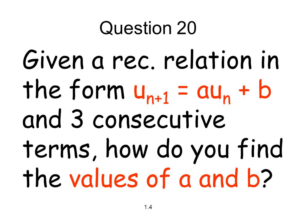 Question 20 Given a rec. relation in the form un+1 = aun + b and 3 consecutive terms, how do you find the values of a and b