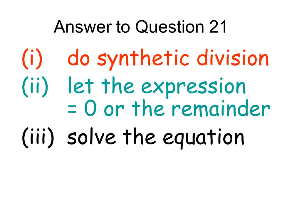 (i) do synthetic division (ii) let the expression = 0 or the remainder