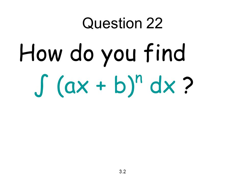 Question 22 How do you find ∫ (ax + b)n dx 3.2