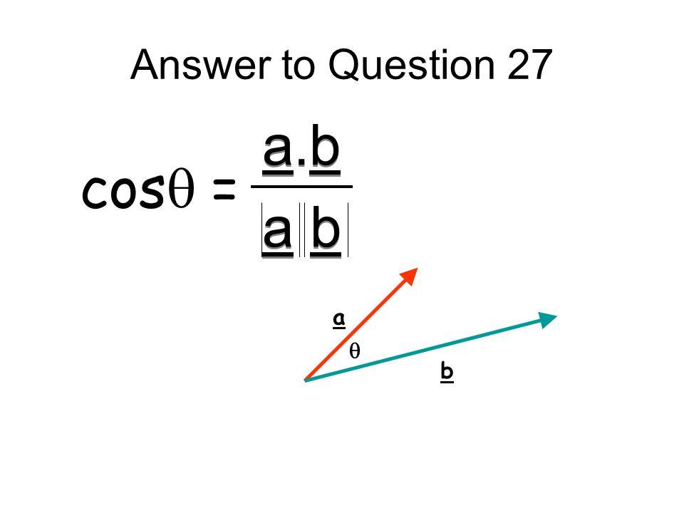 Answer to Question 27 a.b a b cosq = a b q