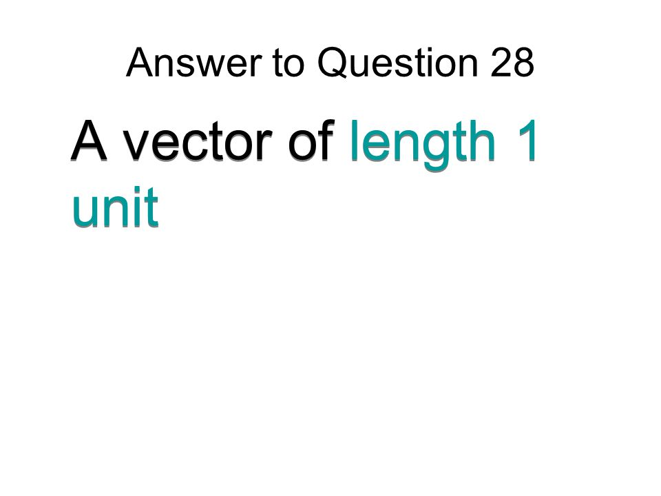 Answer to Question 28 A vector of length 1 unit