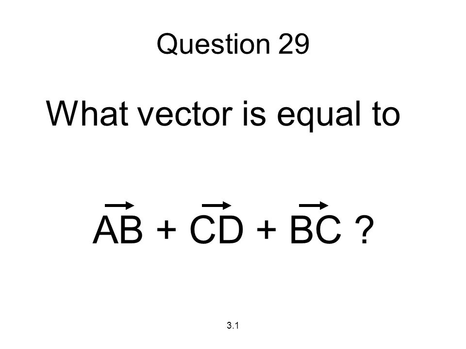 Question 29 What vector is equal to AB + CD + BC 3.1