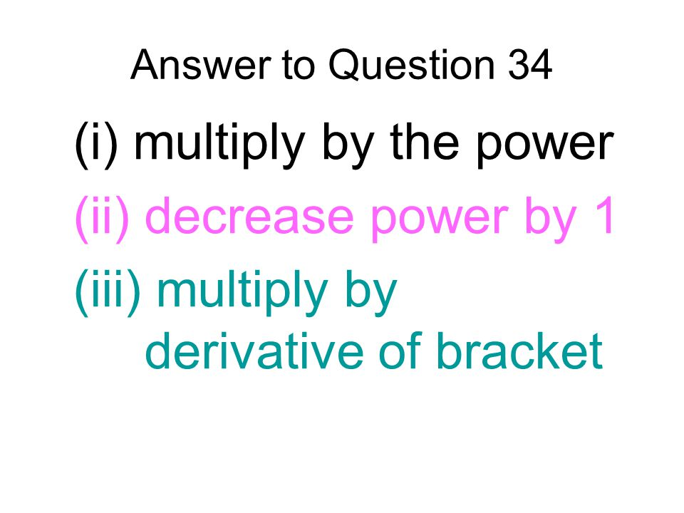 (i) multiply by the power (ii) decrease power by 1