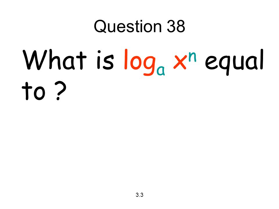 Question 38 What is loga xn equal to 3.3