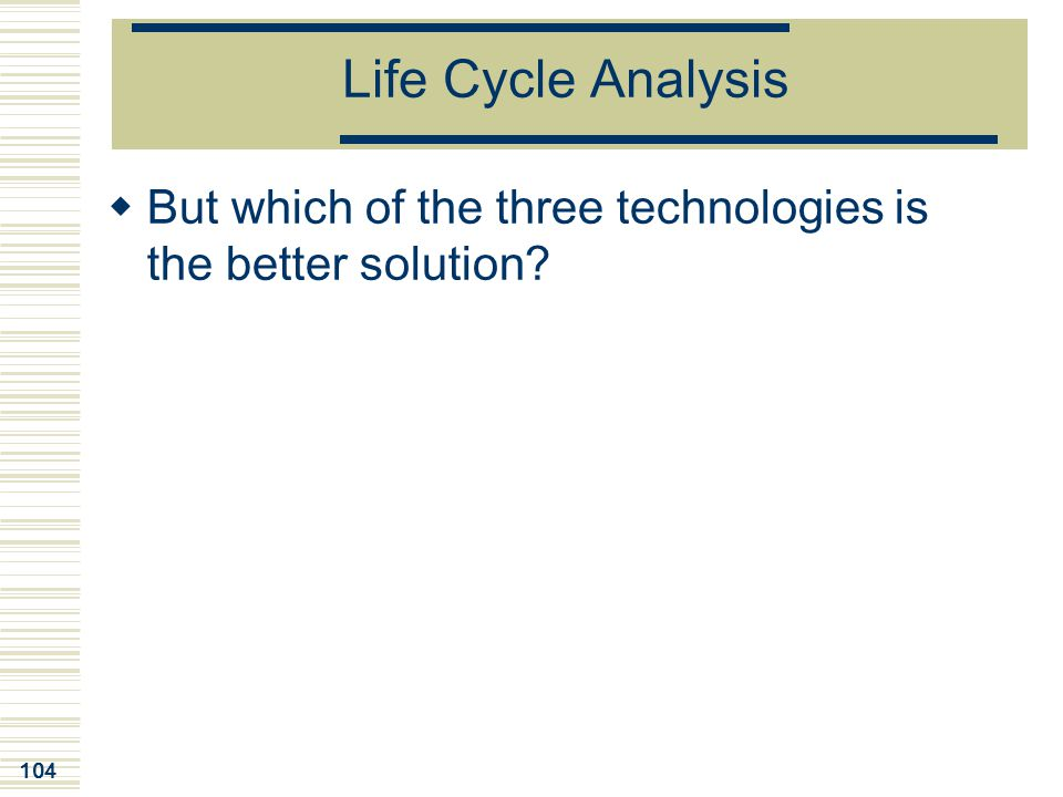 Life Cycle Analysis But which of the three technologies is the better solution