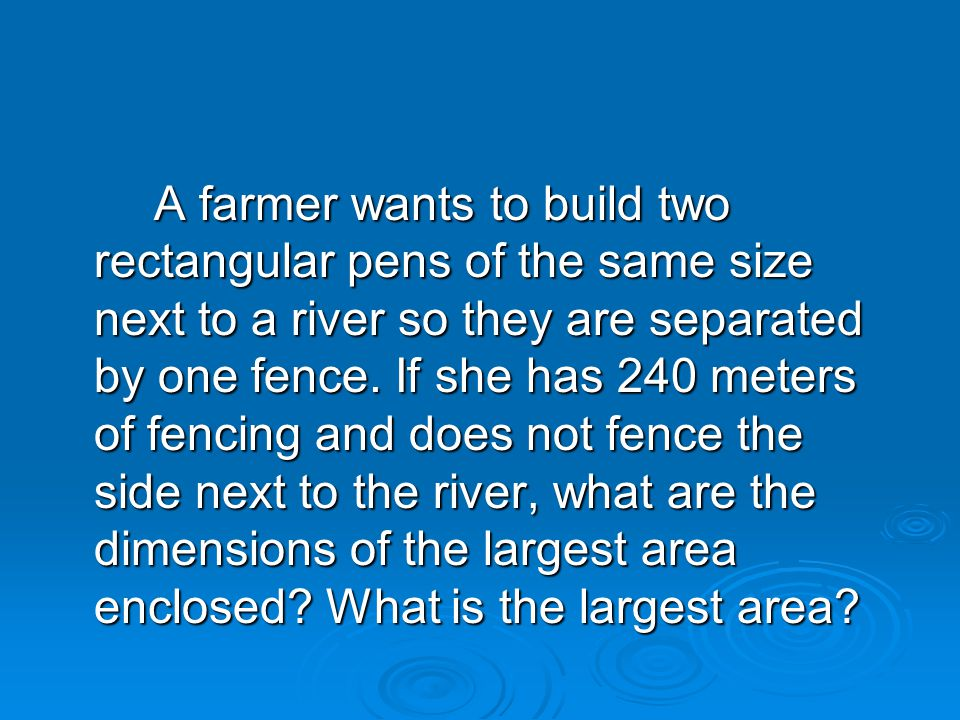 A farmer wants to build two rectangular pens of the same size next to a river so they are separated by one fence.