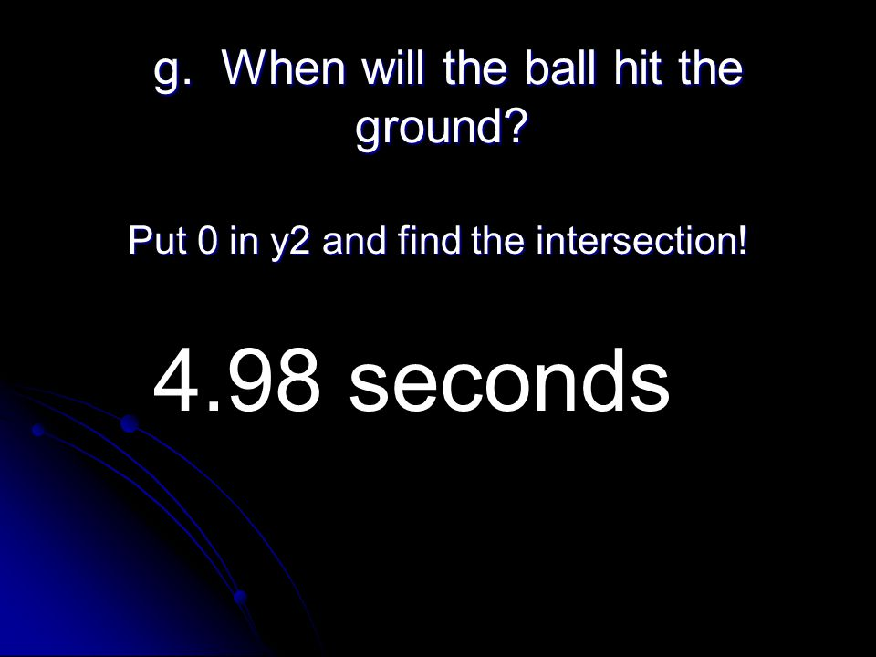 g. When will the ball hit the ground