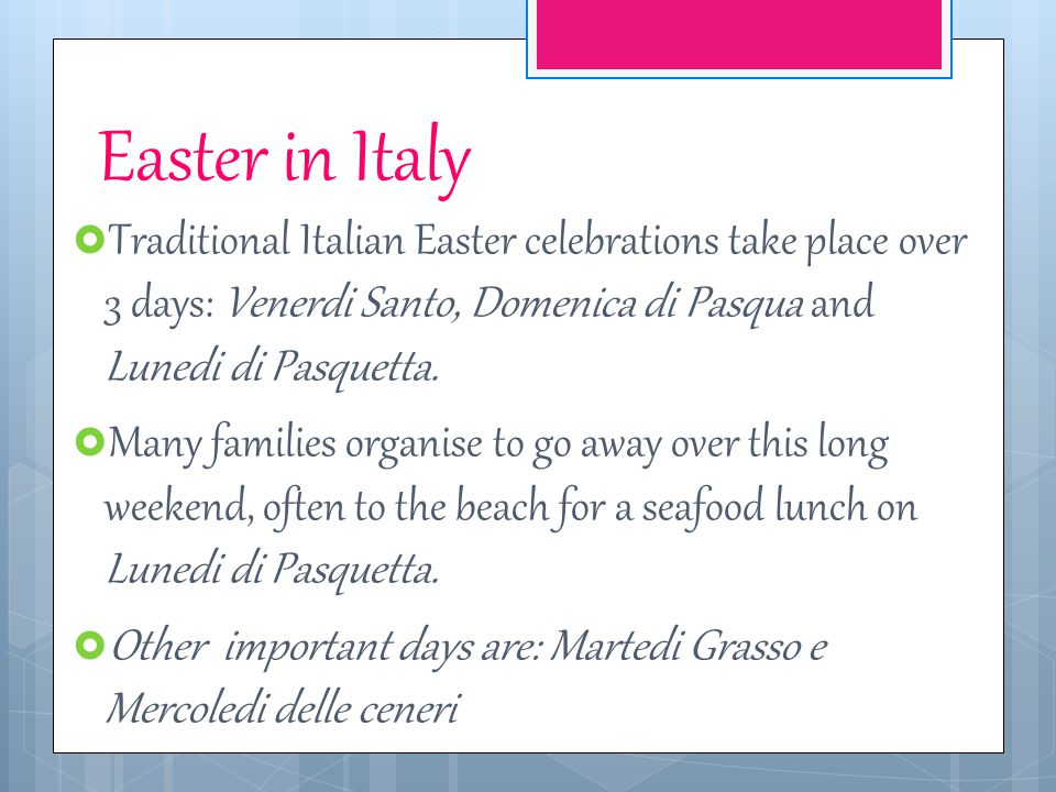 Easter in Italy Traditional Italian Easter celebrations take place over 3 days: Venerdi Santo, Domenica di Pasqua and Lunedi di Pasquetta.