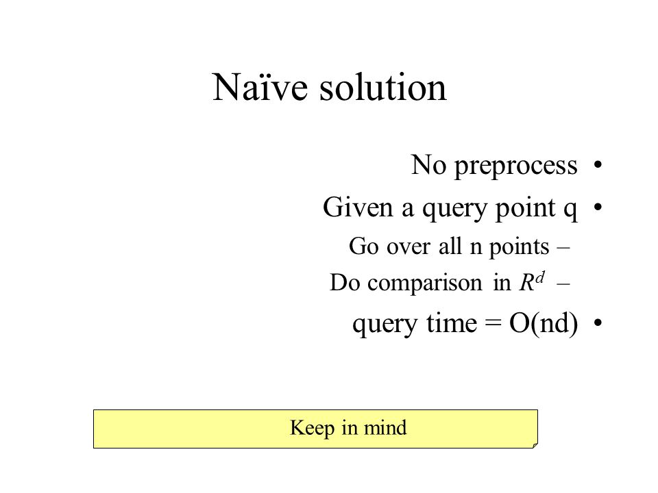 Naïve solution No preprocess Given a query point q query time = O(nd)