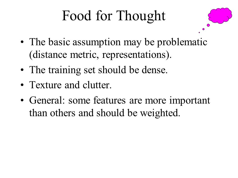Food for Thought The basic assumption may be problematic (distance metric, representations). The training set should be dense.