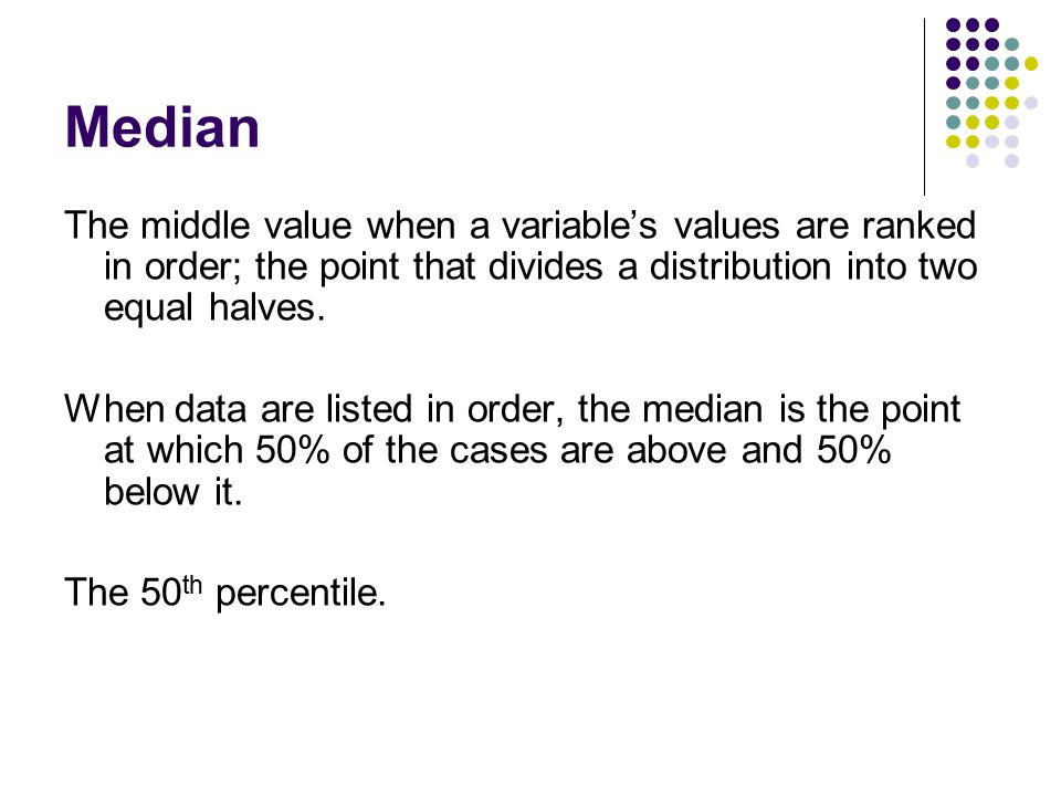 Median The middle value when a variable's values are ranked in order; the point that divides a distribution into two equal halves.