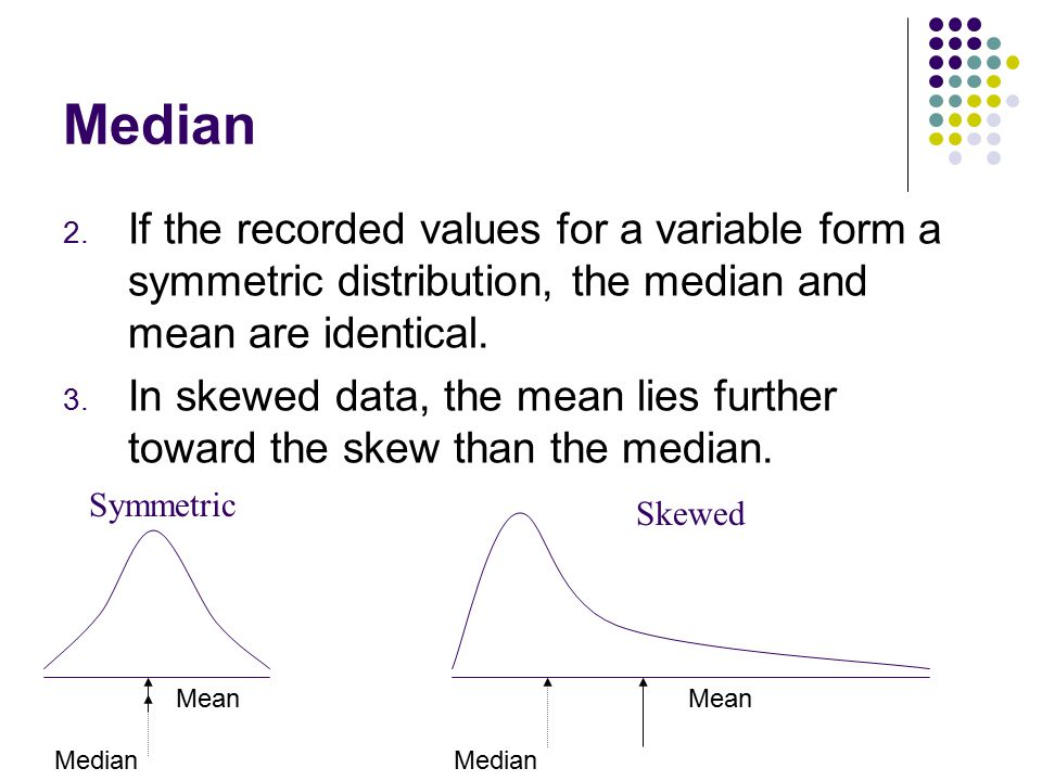 Median If the recorded values for a variable form a symmetric distribution, the median and mean are identical.