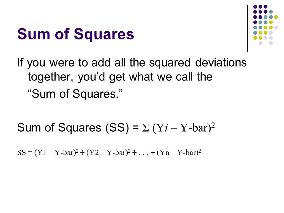 Sum of Squares If you were to add all the squared deviations together, you'd get what we call the. Sum of Squares.