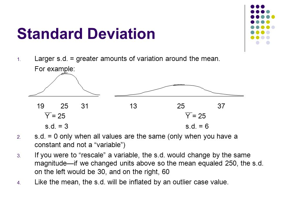 Standard Deviation Larger s.d. = greater amounts of variation around the mean. For example: 19 25 31 13 25 37.