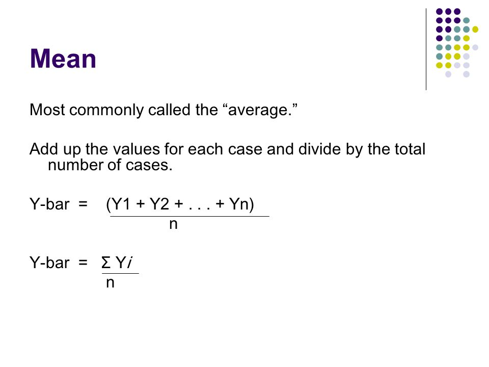 Mean Most commonly called the average.