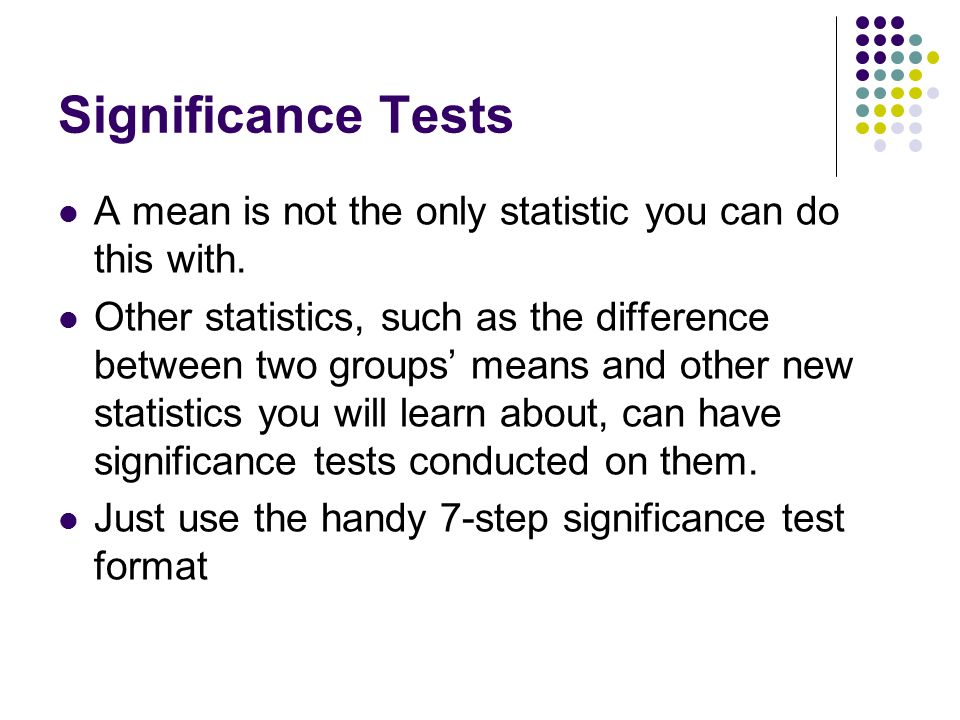 Significance Tests A mean is not the only statistic you can do this with.