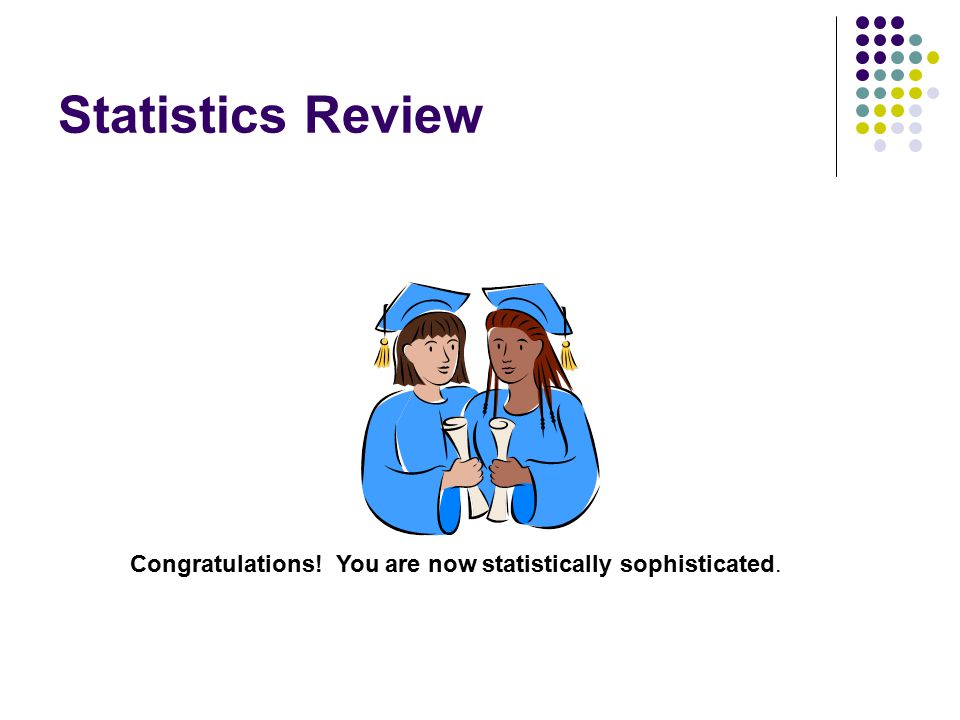 Statistics Review Congratulations! You are now statistically sophisticated.