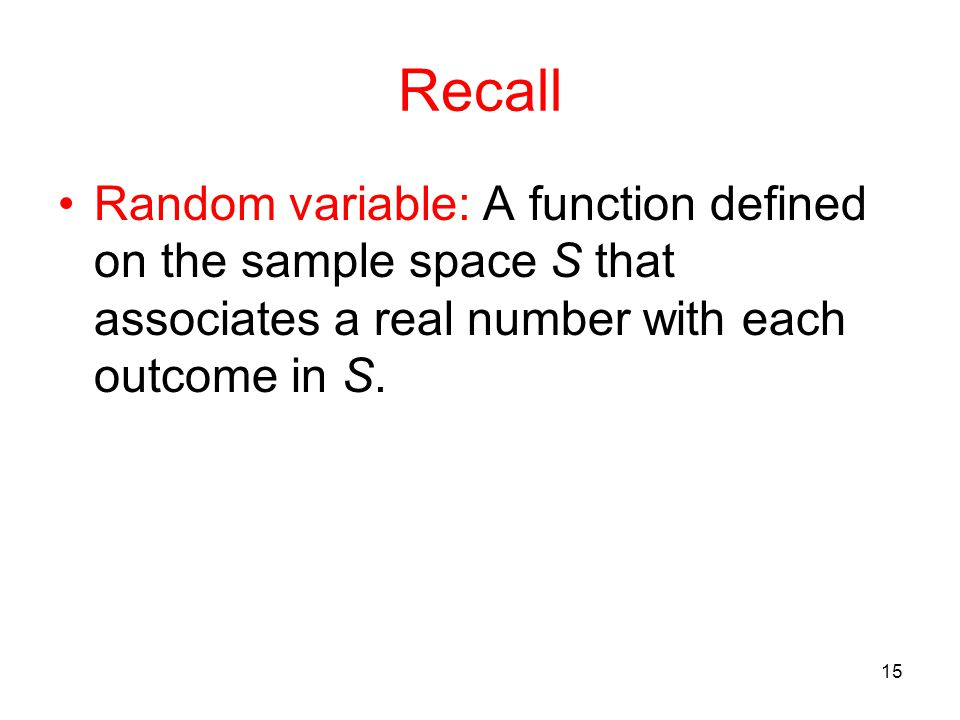 Recall Random variable: A function defined on the sample space S that associates a real number with each outcome in S.