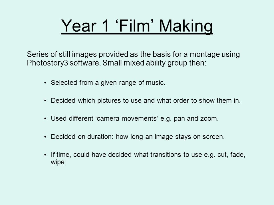 Year 1 'Film' Making Series of still images provided as the basis for a montage using Photostory3 software. Small mixed ability group then: