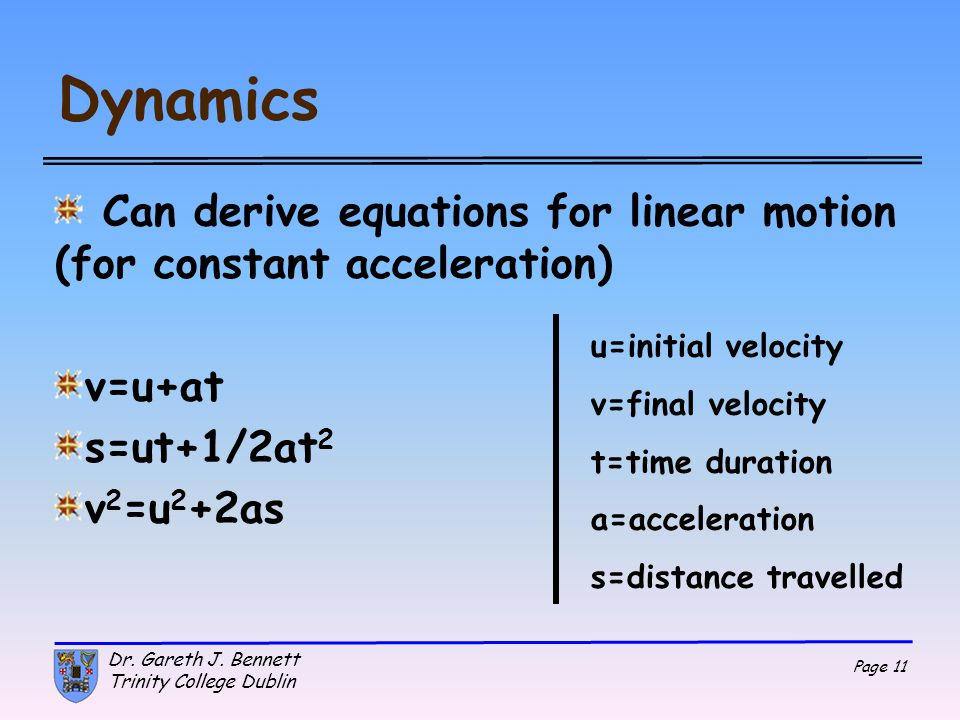 Dynamics Can derive equations for linear motion (for constant acceleration) v=u+at. s=ut+1/2at2. v2=u2+2as.