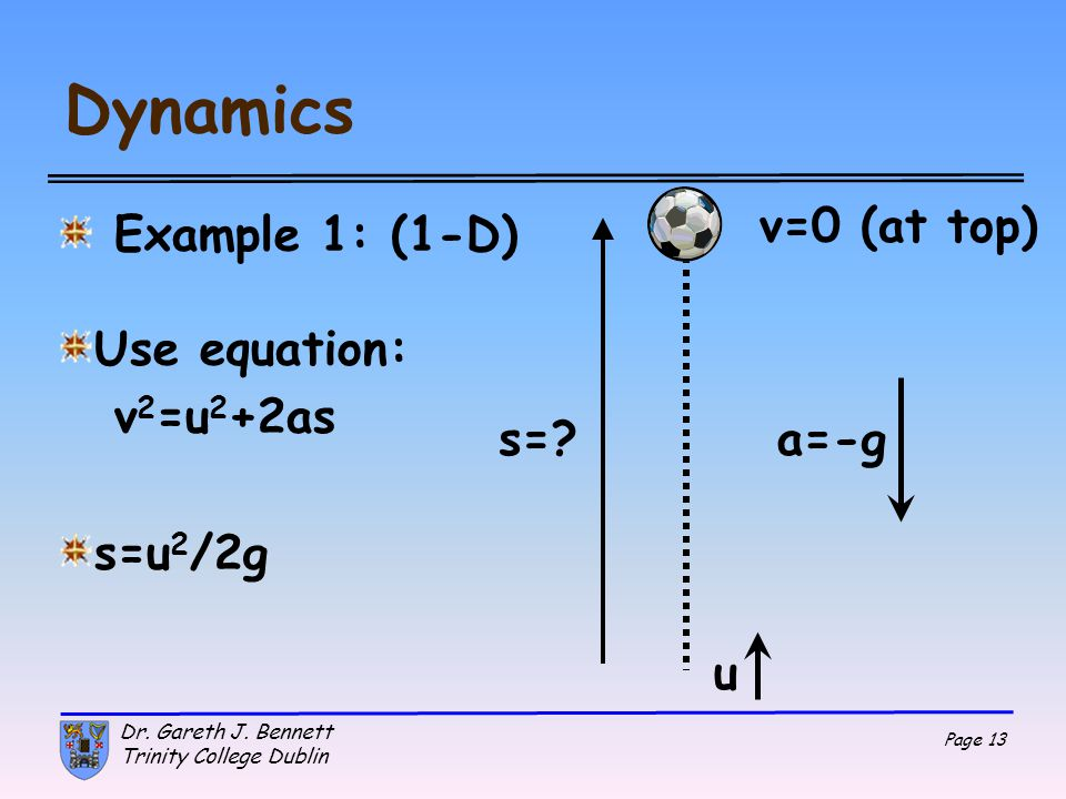 Dynamics v=0 (at top) Example 1: (1-D) Use equation: v2=u2+2as s=u2/2g