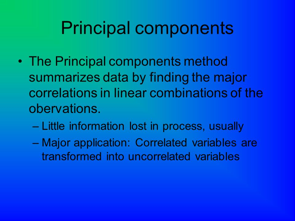 Principal components The Principal components method summarizes data by finding the major correlations in linear combinations of the obervations.