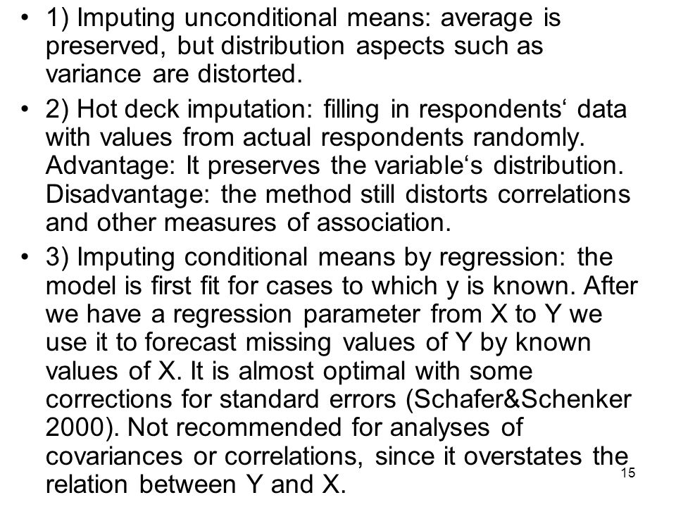 1) Imputing unconditional means: average is preserved, but distribution aspects such as variance are distorted.