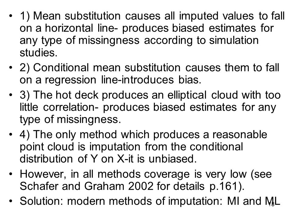 1) Mean substitution causes all imputed values to fall on a horizontal line- produces biased estimates for any type of missingness according to simulation studies.