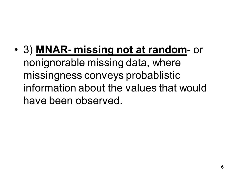 3) MNAR- missing not at random- or nonignorable missing data, where missingness conveys probablistic information about the values that would have been observed.