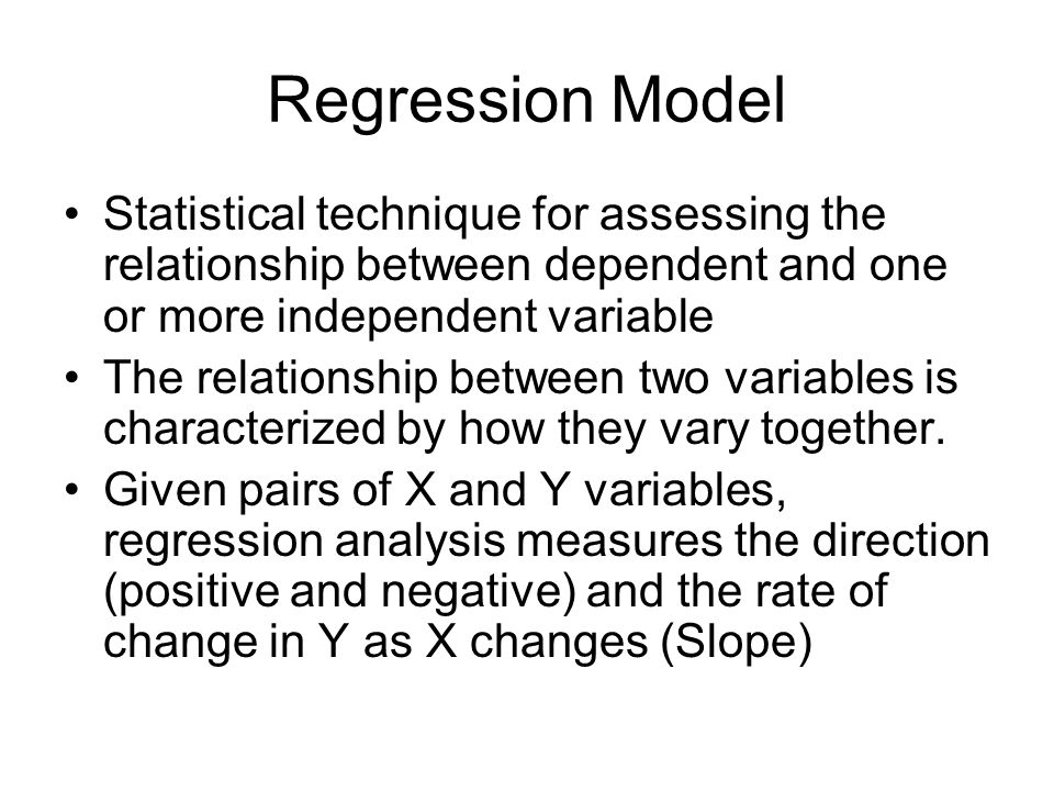 Regression Model Statistical technique for assessing the relationship between dependent and one or more independent variable.