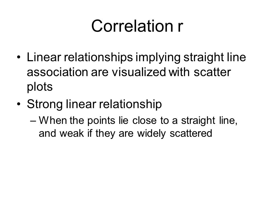 Correlation r Linear relationships implying straight line association are visualized with scatter plots.