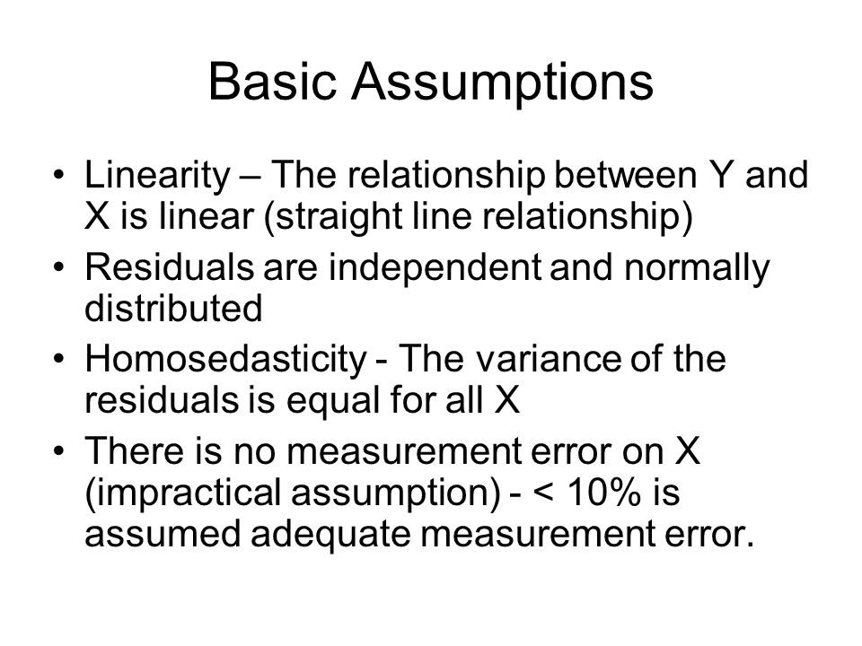 Basic Assumptions Linearity – The relationship between Y and X is linear (straight line relationship)