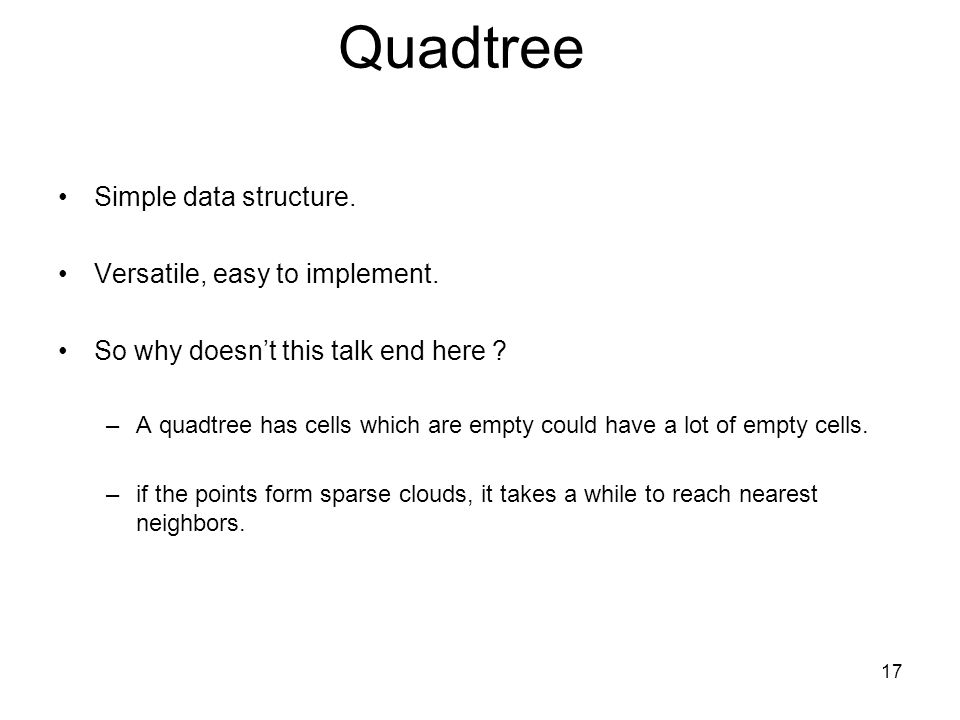 Quadtree Simple data structure. Versatile, easy to implement.