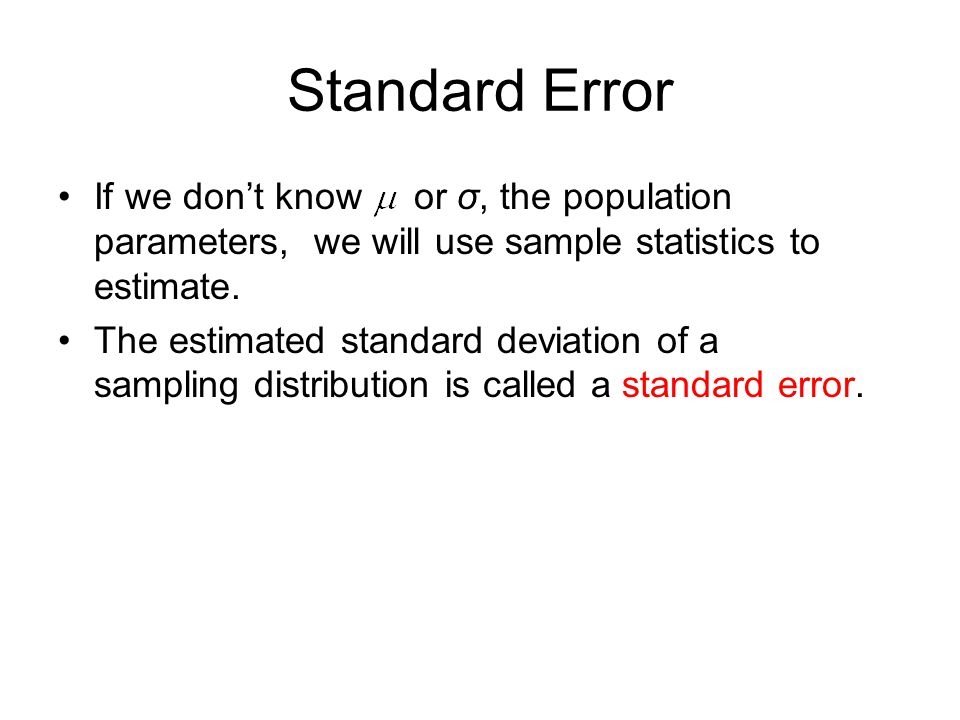 Standard Error If we don't know or σ, the population parameters, we will use sample statistics to estimate.