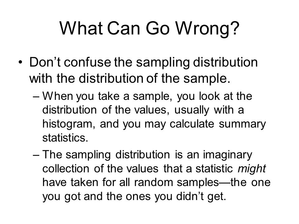 What Can Go Wrong Don't confuse the sampling distribution with the distribution of the sample.