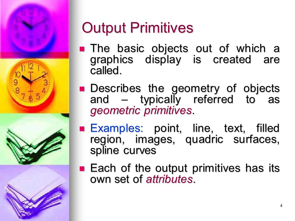 Output Primitives The basic objects out of which a graphics display is created are called.