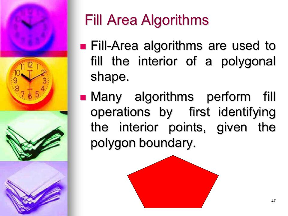 Fill Area Algorithms Fill-Area algorithms are used to fill the interior of a polygonal shape.