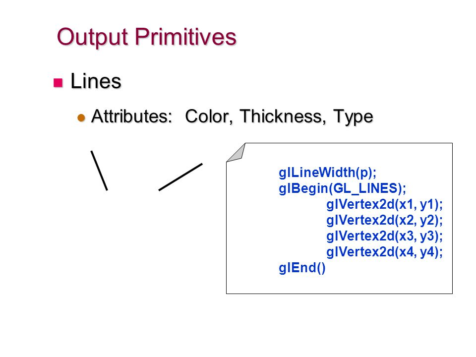 Output Primitives Lines Attributes: Color, Thickness, Type