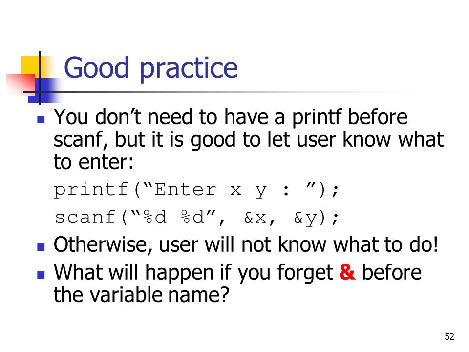 Good practice You don't need to have a printf before scanf, but it is good to let user know what to enter: