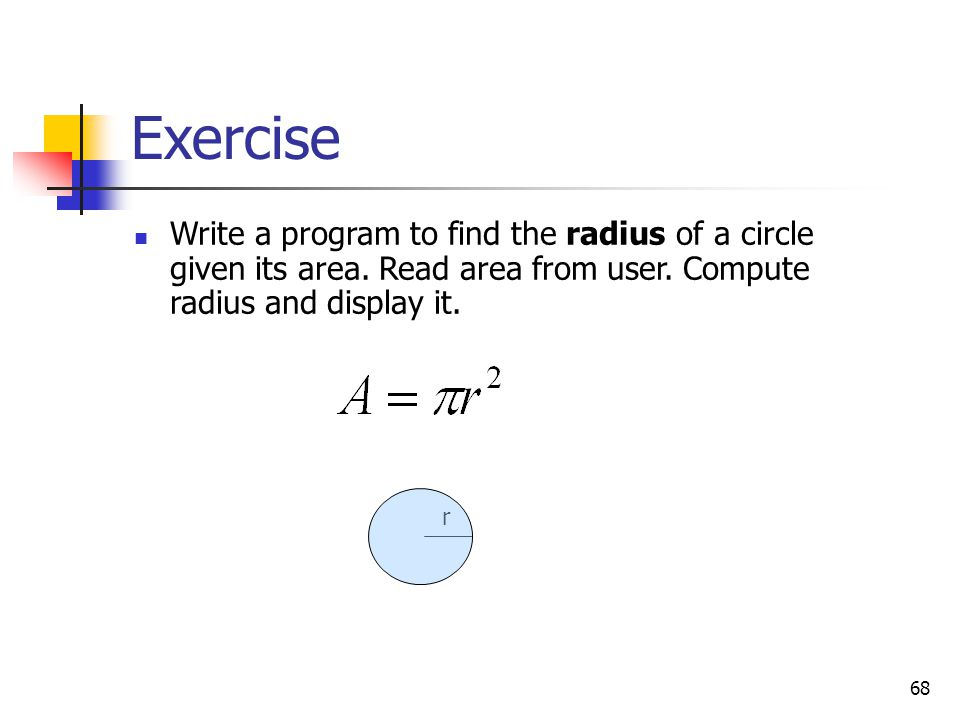Exercise Write a program to find the radius of a circle given its area. Read area from user. Compute radius and display it.