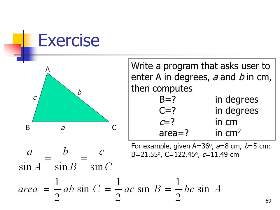 Exercise Write a program that asks user to enter A in degrees, a and b in cm, then computes. B= in degrees.