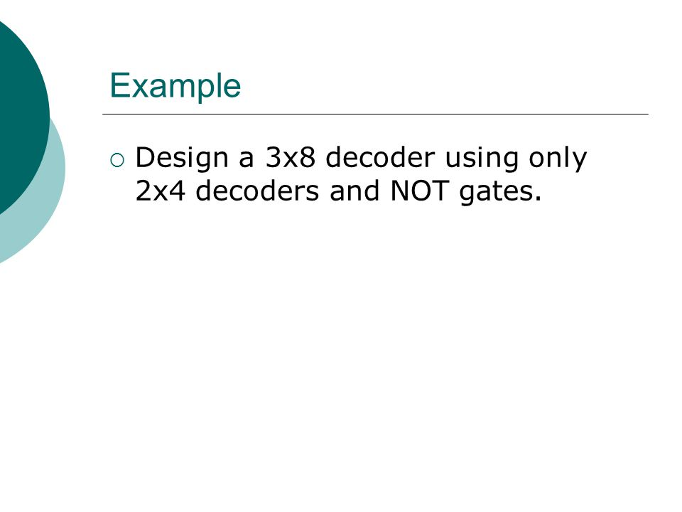 Example Design a 3x8 decoder using only 2x4 decoders and NOT gates.