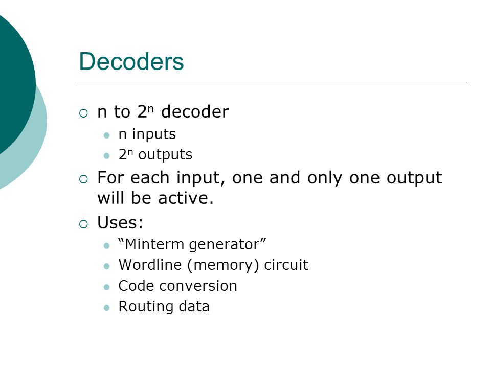 Decoders n to 2n decoder. n inputs. 2n outputs. For each input, one and only one output will be active.