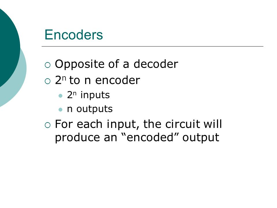 Encoders Opposite of a decoder 2n to n encoder