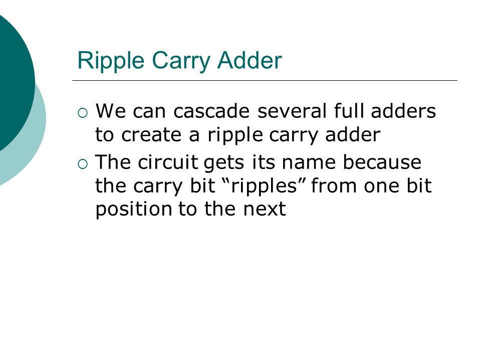 Ripple Carry Adder We can cascade several full adders to create a ripple carry adder.