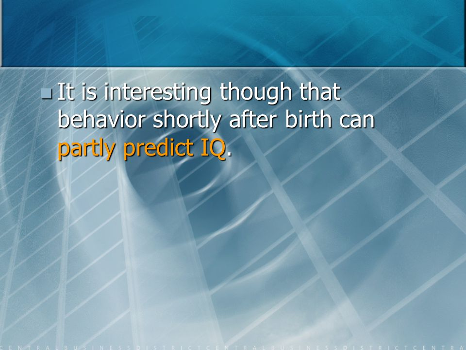 It is interesting though that behavior shortly after birth can partly predict IQ.