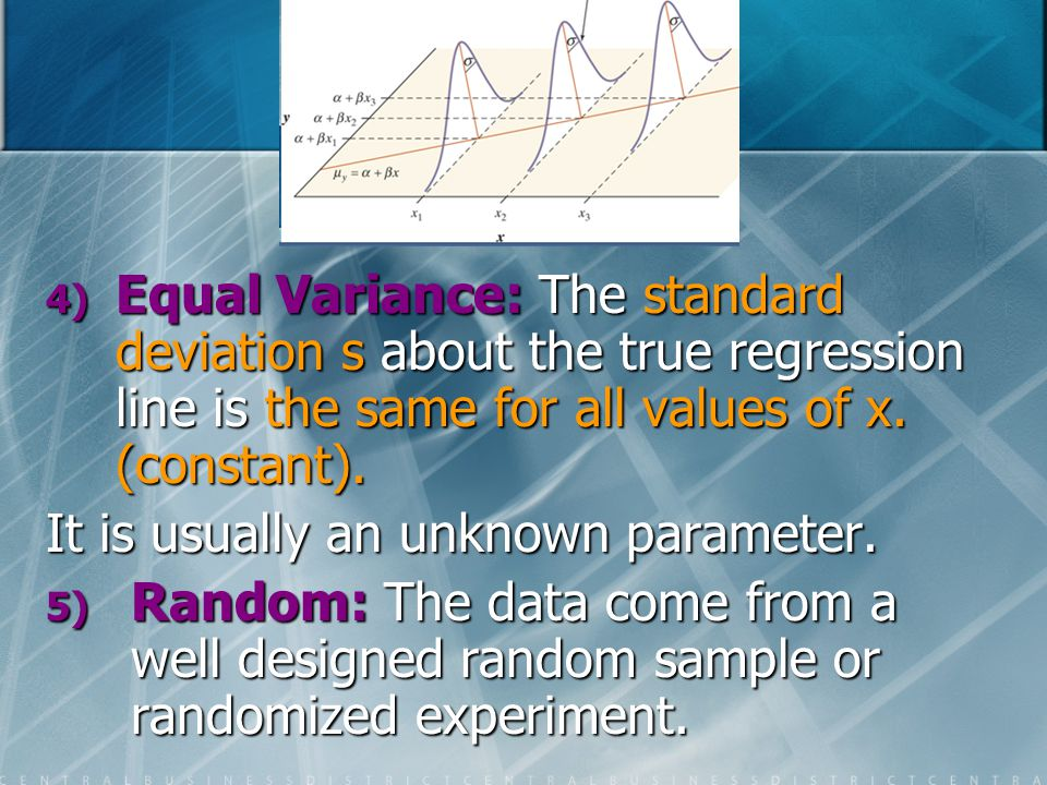 Equal Variance: The standard deviation s about the true regression line is the same for all values of x. (constant).
