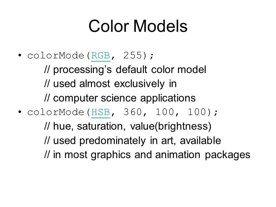 Color Models colorMode(RGB, 255); // processing's default color model