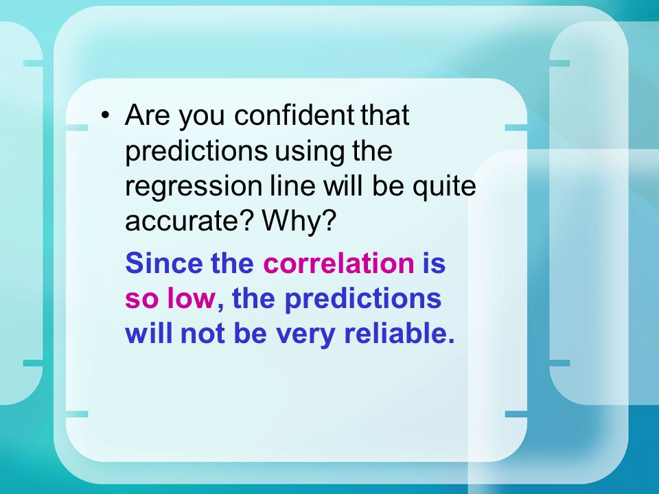 Are you confident that predictions using the regression line will be quite accurate Why